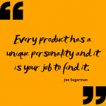 """""""Every product has a unique personality and it is your job to find it."""" –"""