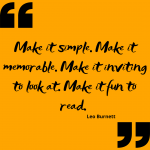 Make it simple. Make it memorable. Make it inviting to look at. Make it fun to read. – Leo Burnett